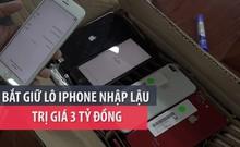 Bắt giữ lô iPhone nhập lậu trị giá 3 tỉ đồng