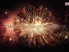 Video: Toàn cảnh đại dịch COVID-19 ngày 30-3